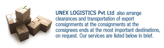 UNEX also arrange clearances and transportation of export consignments at the consignments at the consignees ends at the most important destinations, on request. Our services are listed below in brief.